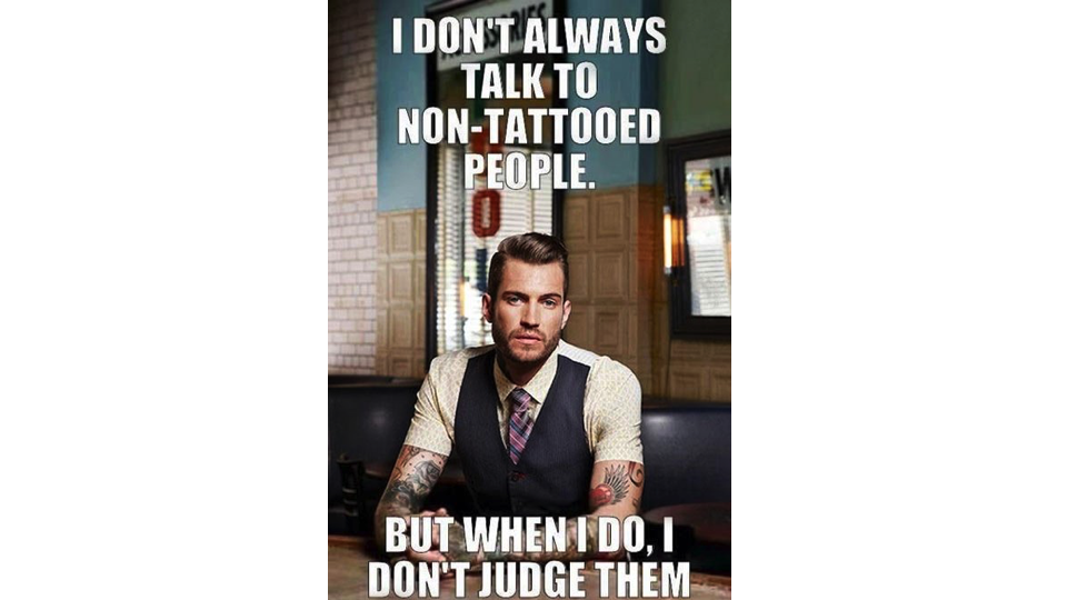 I don't always talk to non-tattooed people, but when i do i don't judge them